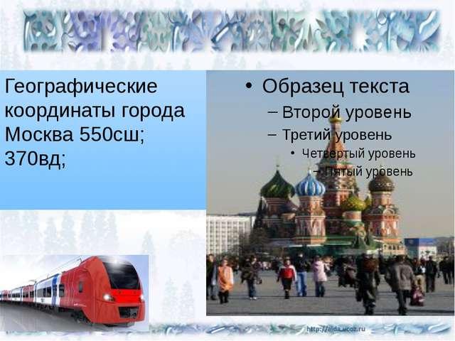 Географические координаты города Москва 550сш; 370вд;