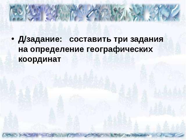Д/задание: составить три задания на определение географических координат