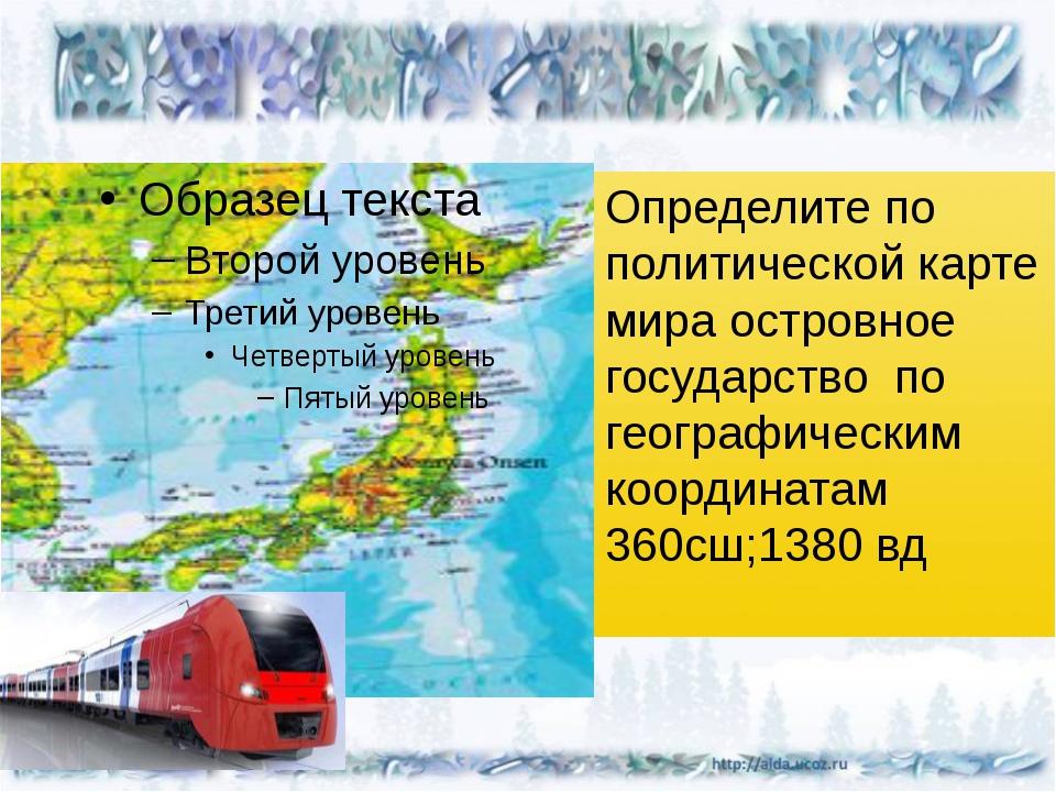 Определите по политической карте мира островное государство по географически...