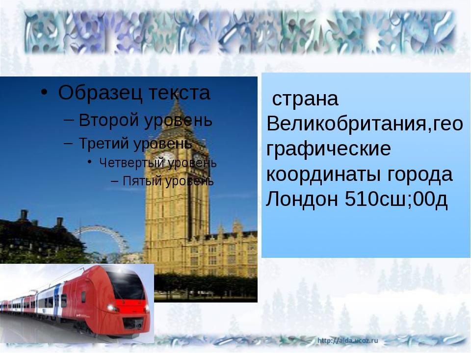 страна Великобритания,географические координаты города Лондон 510сш;00д
