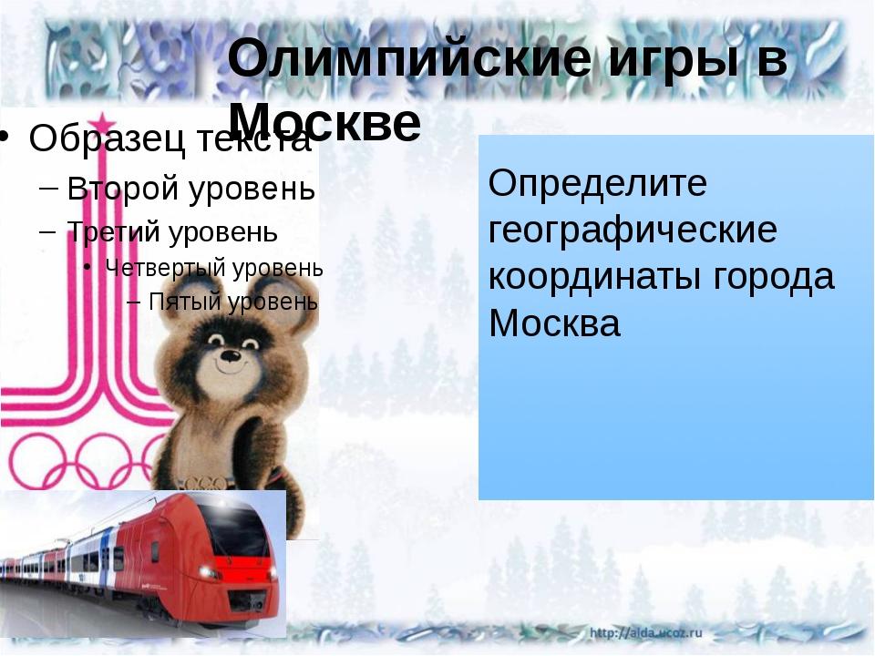 Олимпийские игры в Москве Определите географические координаты города Москва