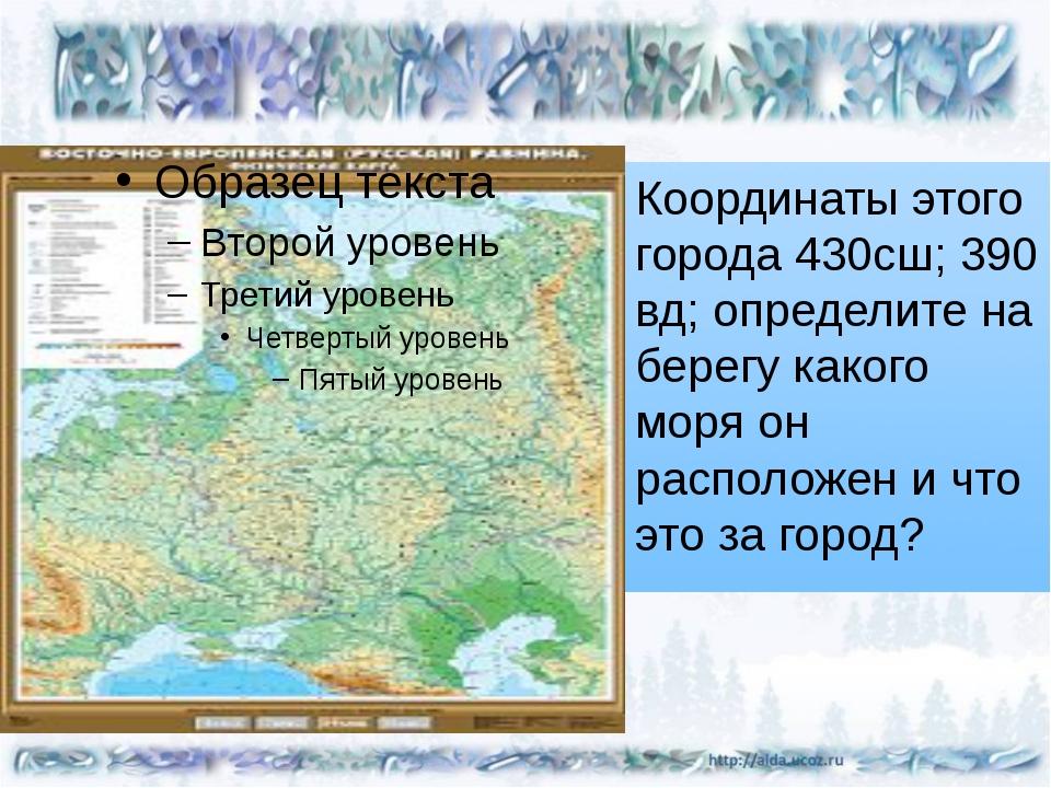Координаты этого города 430сш; 390 вд; определите на берегу какого моря он р...