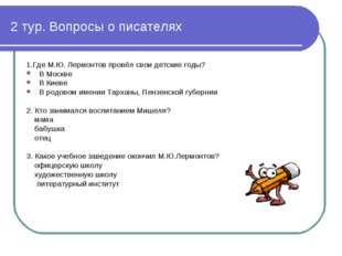 2 тур. Вопросы о писателях 1.Где М.Ю. Лермонтов провёл свои детские годы? В М