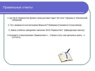 Правильные ответы 1.Где М.Ю.Лермонтов провел свои детские годы? (В селе Тарха