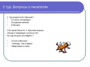 2 тур. Вопросы о писателях 1. Где родился И.А.Крылов? В Сантк- Петербурге И р