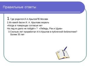 Правильные ответы 1. Где родился И.А.Крылов?В Москве 2.Из какой басни И. А. К