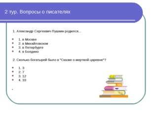 2 тур. Вопросы о писателях 1. Алeксaндр Сeргeeвич Пушкин рoдился... 1. в Моск