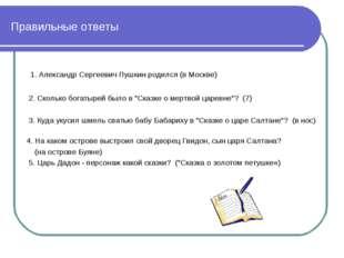 Правильные ответы 1. Алeксaндр Сeргeeвич Пушкин рoдился (в Москве) 2. Скoлькo