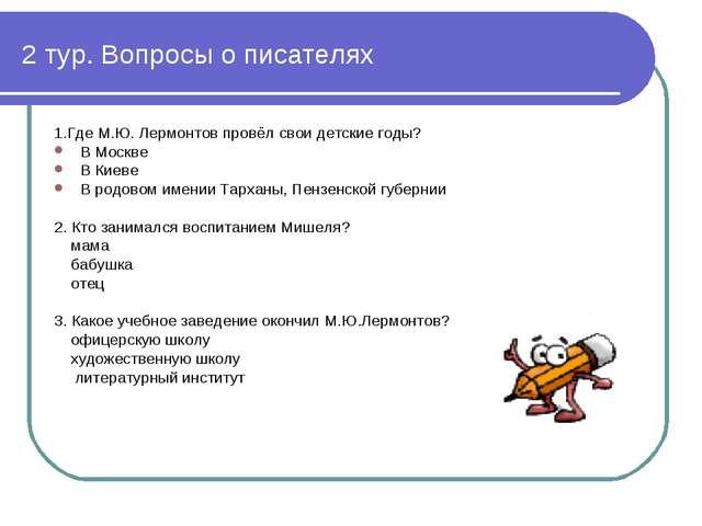 2 тур. Вопросы о писателях 1.Где М.Ю. Лермонтов провёл свои детские годы? В М...