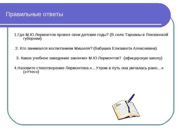 Правильные ответы 1.Где М.Ю.Лермонтов провел свои детские годы? (В селе Тарха...