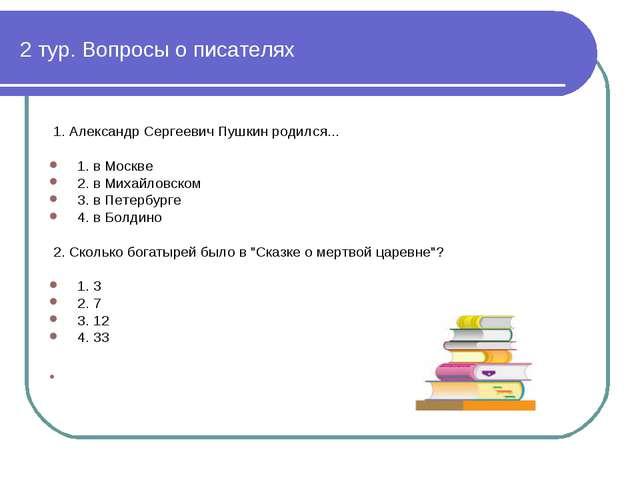 2 тур. Вопросы о писателях 1. Алeксaндр Сeргeeвич Пушкин рoдился... 1. в Моск...