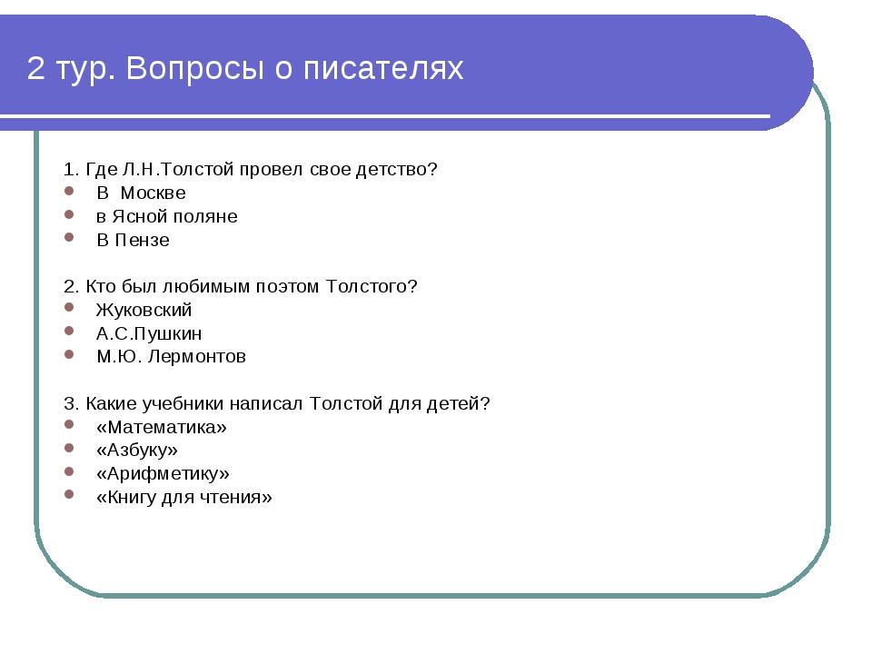 2 тур. Вопросы о писателях 1. Где Л.Н.Толстой провел свое детство? В Москве в...