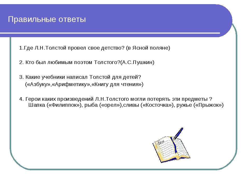 Правильные ответы 1.Где Л.Н.Толстой провел свое детство? (в Ясной поляне) 2....
