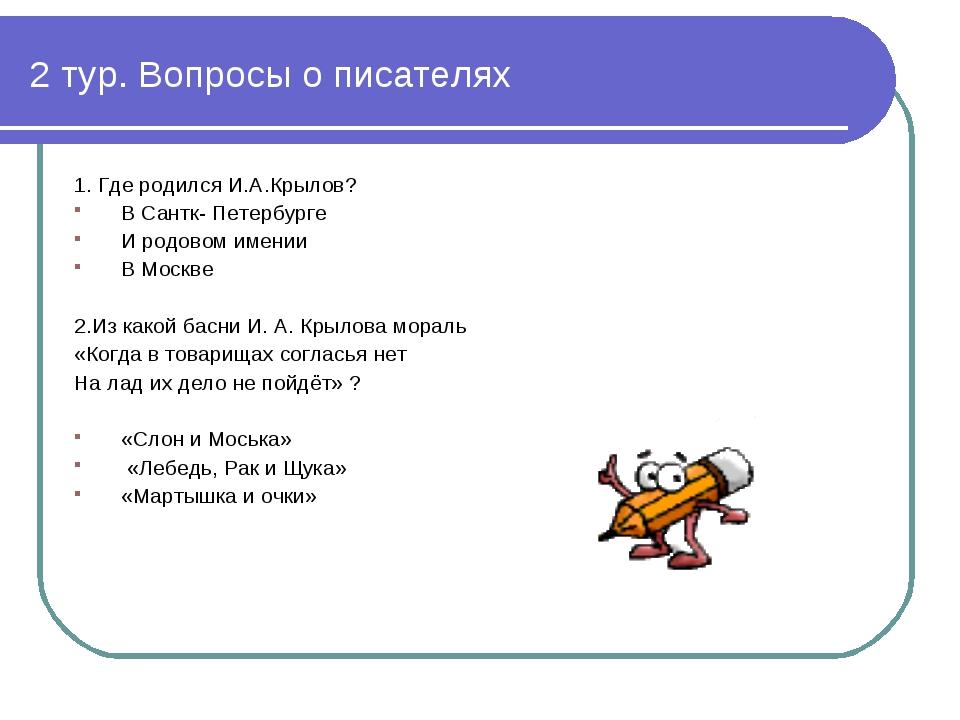2 тур. Вопросы о писателях 1. Где родился И.А.Крылов? В Сантк- Петербурге И р...