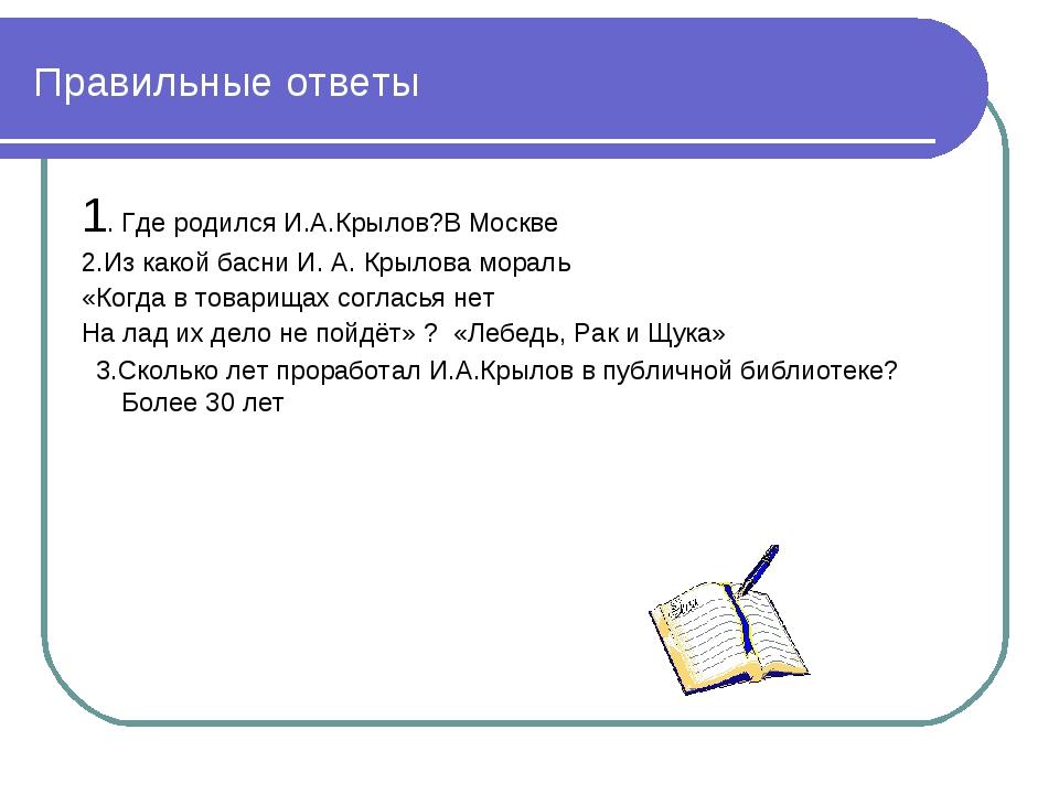 Правильные ответы 1. Где родился И.А.Крылов?В Москве 2.Из какой басни И. А. К...