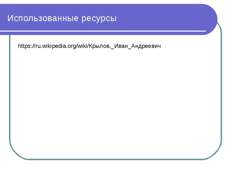 Использованные ресурсы https://ru.wikipedia.org/wiki/Крылов,_Иван_Андреевич