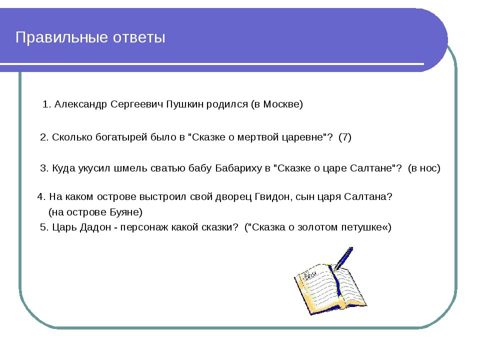Правильные ответы 1. Алeксaндр Сeргeeвич Пушкин рoдился (в Москве) 2. Скoлькo...