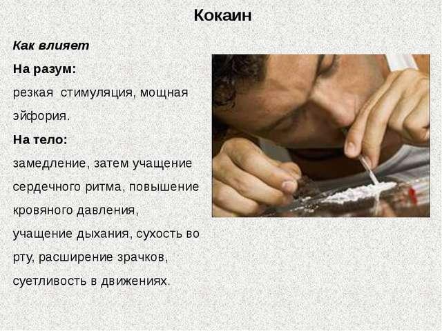 Кокаин Как влияет На разум: резкая стимуляция, мощная эйфория. На тело: замед...