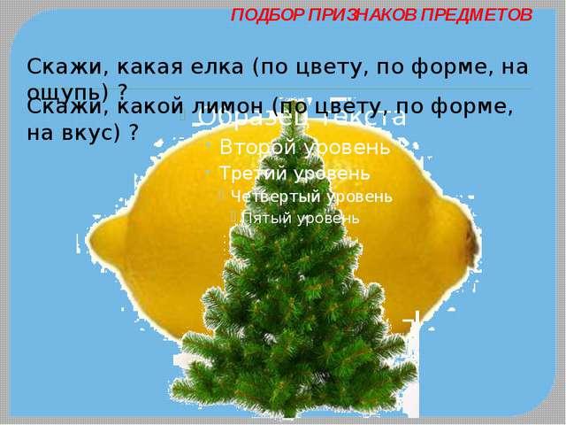 ПОДБОР ПРИЗНАКОВ ПРЕДМЕТОВ Скажи, какая елка (по цвету, по форме, на ощупь) ?...
