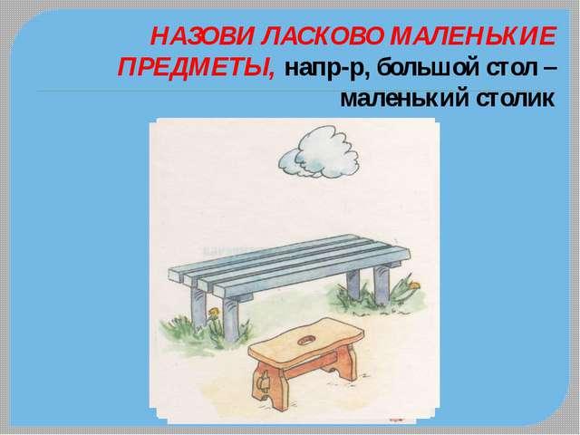 НАЗОВИ ЛАСКОВО МАЛЕНЬКИЕ ПРЕДМЕТЫ, напр-р, большой стол – маленький столик