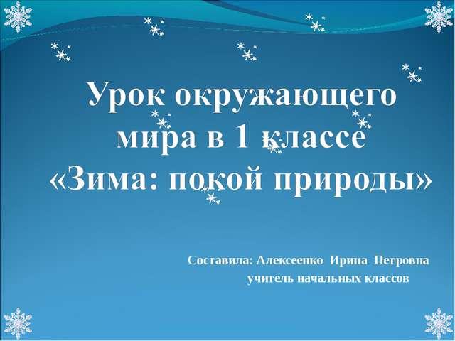 Составила: Алексеенко Ирина Петровна учитель начальных классов