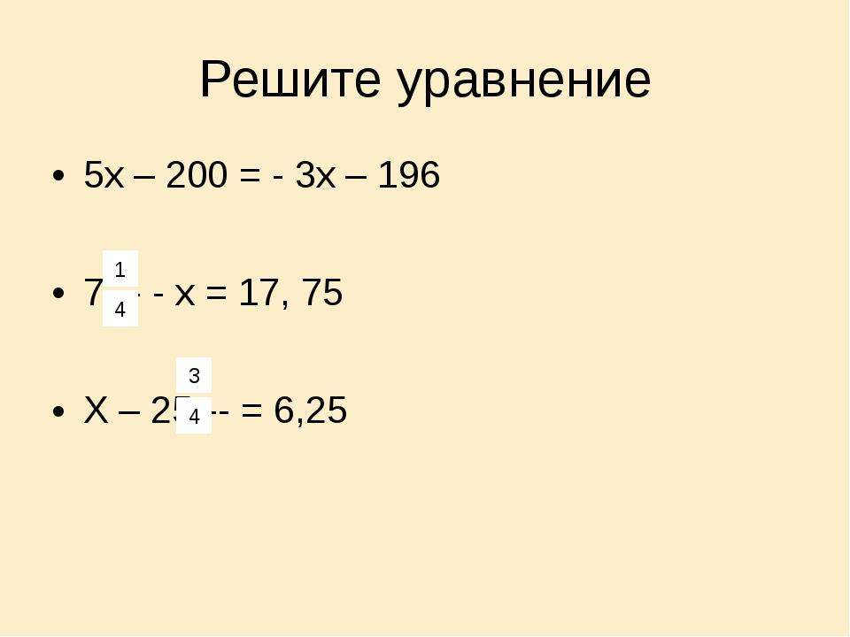 Решите уравнение 5х – 200 = - 3х – 196 7--- - х = 17, 75 Х – 25--- = 6,25 1 4...