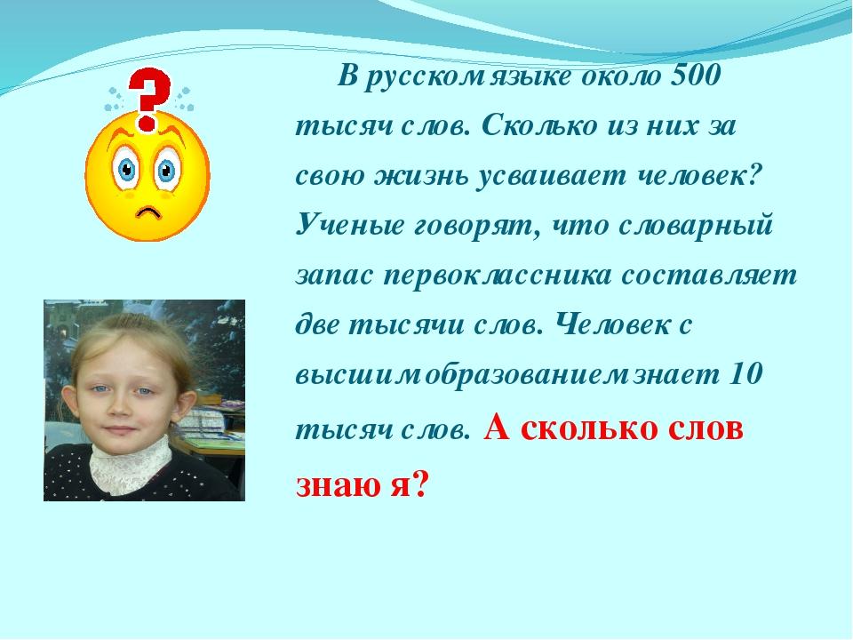 В русском языке около 500 тысяч слов. Сколько из них за свою жизнь усваивае...