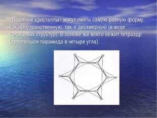 «Водяные кристаллы» могут иметь самую разную форму, как пространственную, так