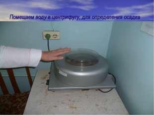Помещаем воду в центрифугу, для определения осадка Помещаем воду в центрифугу