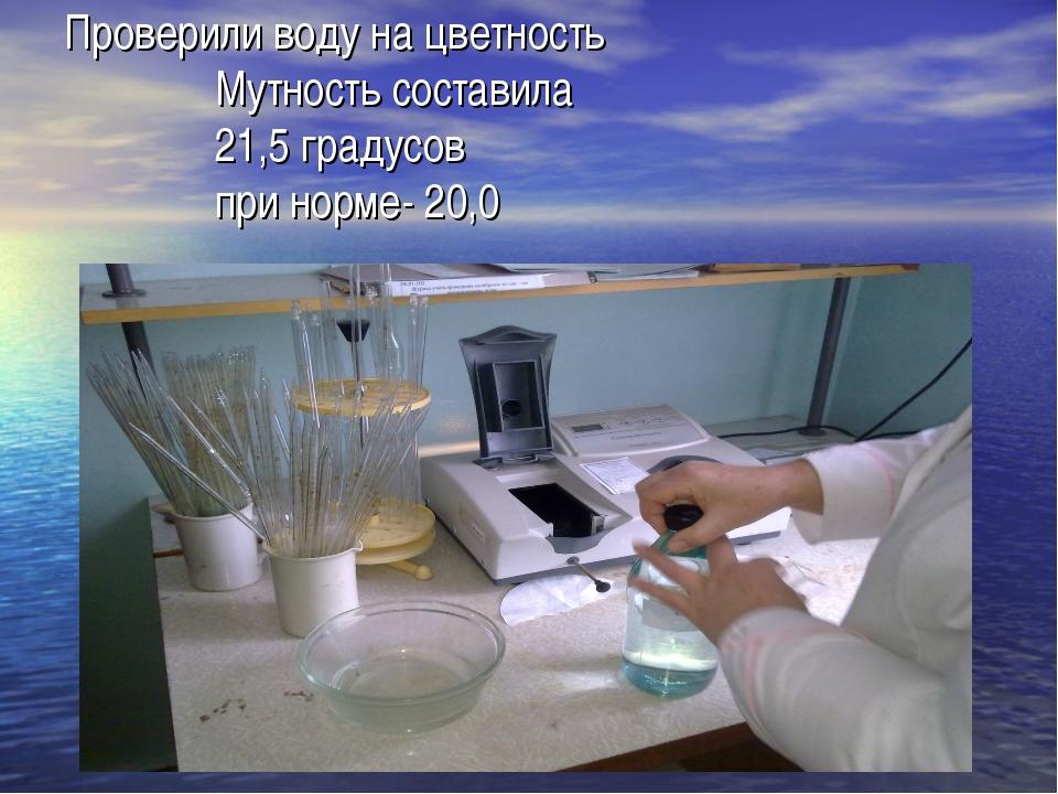Проверили воду на цветность Мутность составила 21,5 градусов при норме- 20,0
