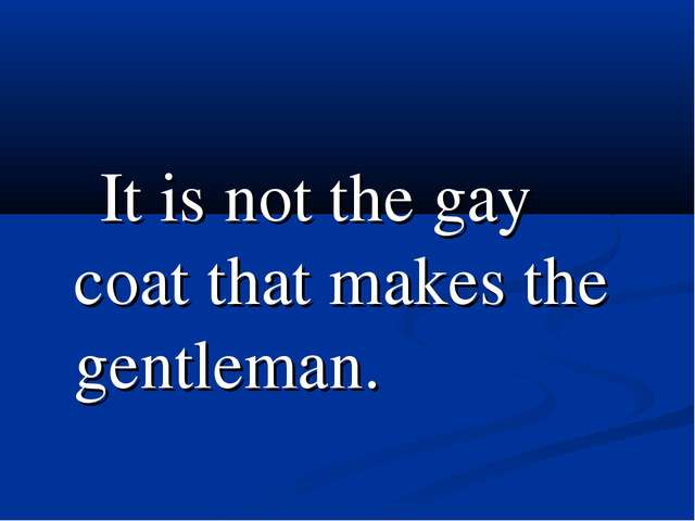 It is not the gay coat that makes the gentleman.