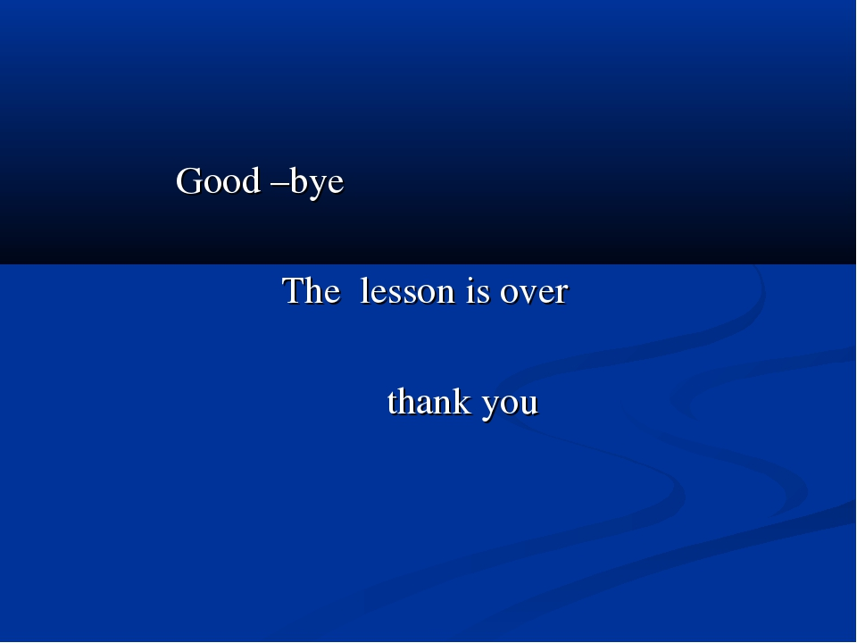 Good –bye The lesson is over thank you