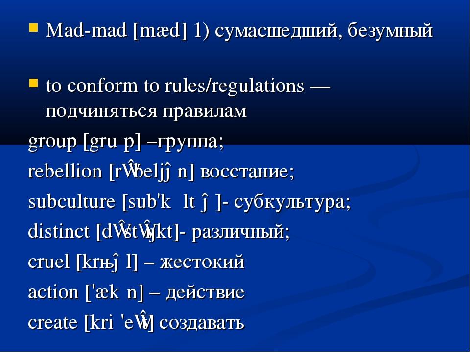 Mad-mad [mæd] 1) сумасшедший, безумный to conform to rules/regulations — подч...