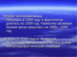 Вторая чеченская война Началась в 1999 году и фактически длилась по 2009 год.