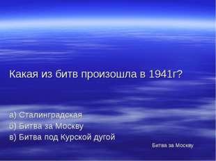 Какая из битв произошла в 1941г? а) Сталинградская б) Битва за Москву в) Битв