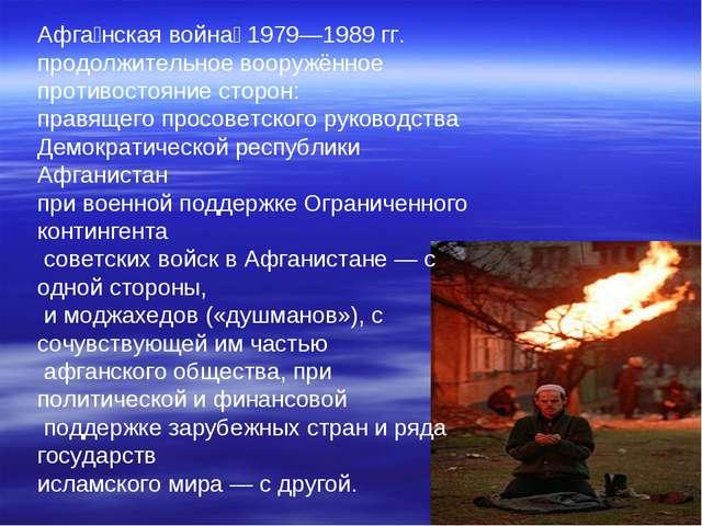 Афга́нская война́ 1979—1989 гг. продолжительное вооружённое противостояние с...