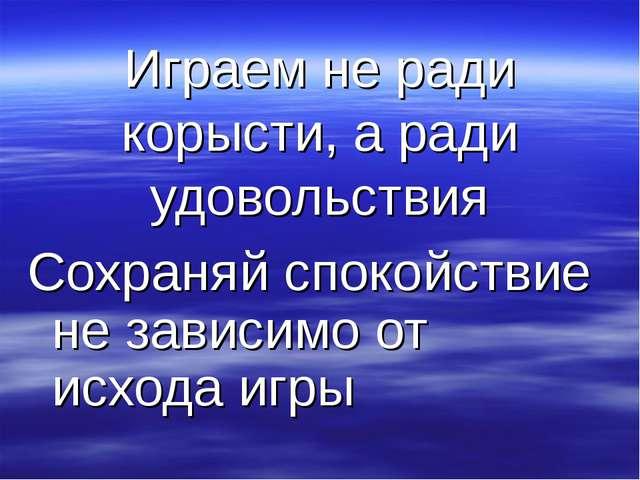 Играем не ради корысти, а ради удовольствия Сохраняй спокойствие не зависимо...