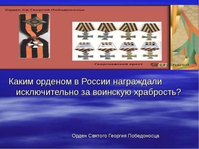 Каким орденом в России награждали исключительно за воинскую храбрость? Орден...