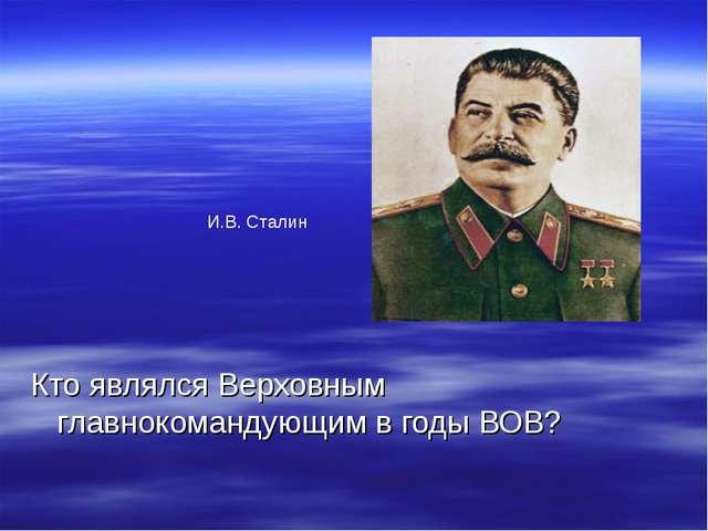 Кто являлся Верховным главнокомандующим в годы ВОВ? И.В. Сталин