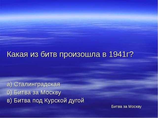 Какая из битв произошла в 1941г? а) Сталинградская б) Битва за Москву в) Битв...