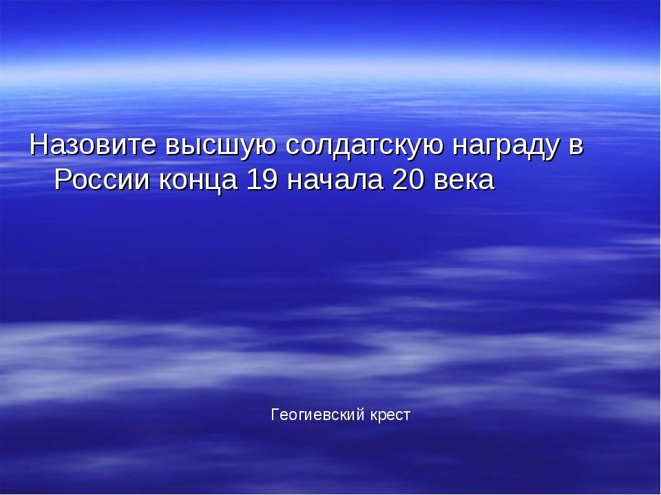 Назовите высшую солдатскую награду в России конца 19 начала 20 века Геогиевск...