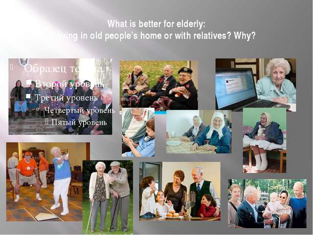 What is better for elderly: living in old people's home or with relatives? Why?