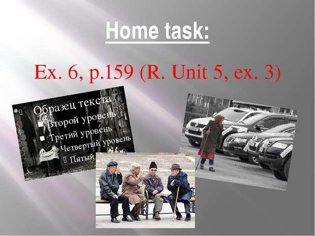 Home task: Ex. 6, p.159 (R. Unit 5, ex. 3)