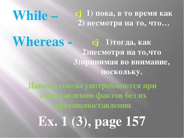 While – cj 1) пока, в то время как 2) несмотря на то, что… Whereas - сj 1)то...
