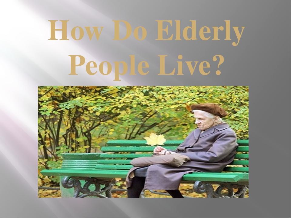 How Do Elderly People Live?