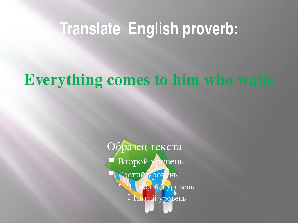 Translate English proverb: Everything comes to him who waits