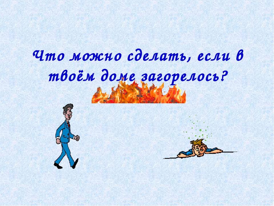 Что можно сделать, если в твоём доме загорелось?