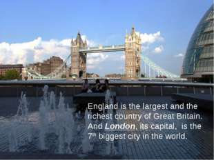 England is the largest and the richest country of Great Britain. And London,