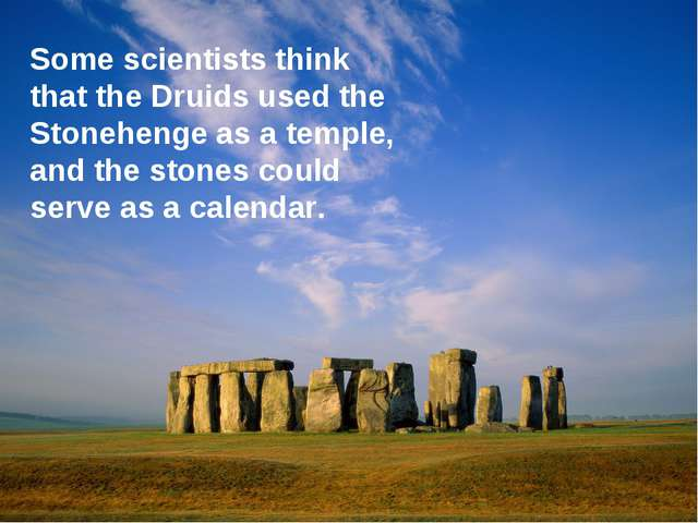 Some scientists think that the Druids used the Stonehenge as a temple, and th...