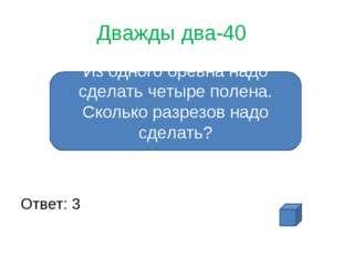 Дважды два-40 Ответ: 3 Из одного бревна надо сделать четыре полена. Сколько р